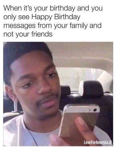 its your birthday and you only see happy birthday messages from your family and not your friends